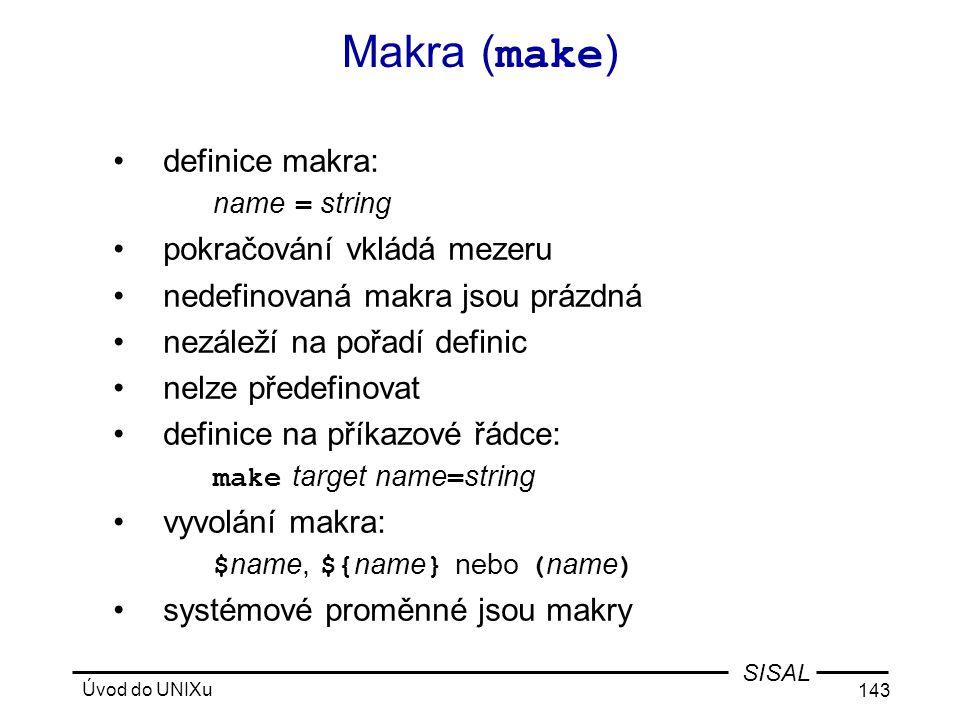 Úvod do UNIXu 143 SISAL Makra ( make ) •definice makra: name = string •pokračování vkládá mezeru •nedefinovaná makra jsou prázdná •nezáleží na pořadí definic •nelze předefinovat •definice na příkazové řádce: make target name = string •vyvolání makra: $ name, ${ name } nebo ( name ) •systémové proměnné jsou makry