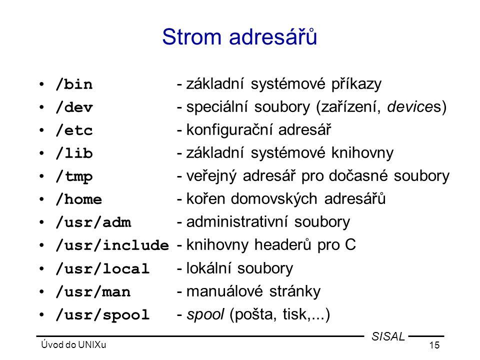 Úvod do UNIXu 15 SISAL Strom adresářů •/bin - základní systémové příkazy •/dev - speciální soubory (zařízení, devices) •/etc - konfigurační adresář •/lib - základní systémové knihovny •/tmp - veřejný adresář pro dočasné soubory •/home - kořen domovských adresářů •/usr/adm - administrativní soubory •/usr/include - knihovny headerů pro C •/usr/local - lokální soubory •/usr/man - manuálové stránky •/usr/spool - spool (pošta, tisk,...)