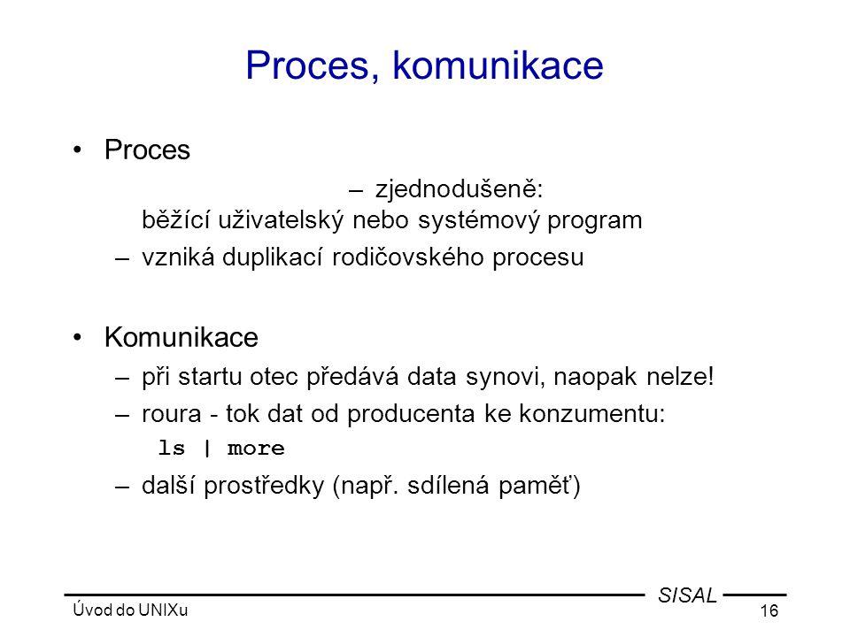 Úvod do UNIXu 16 SISAL Proces, komunikace •Proces –zjednodušeně: běžící uživatelský nebo systémový program –vzniká duplikací rodičovského procesu •Komunikace –při startu otec předává data synovi, naopak nelze.