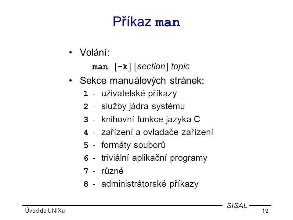 Úvod do UNIXu 19 SISAL Příkaz man •Volání: man [ -k ] [ section ] topic •Sekce manuálových stránek: 1 -uživatelské příkazy 2 -služby jádra systému 3 -knihovní funkce jazyka C 4 -zařízení a ovladače zařízení 5 -formáty souborů 6 -triviální aplikační programy 7 -různé 8 -administrátorské příkazy