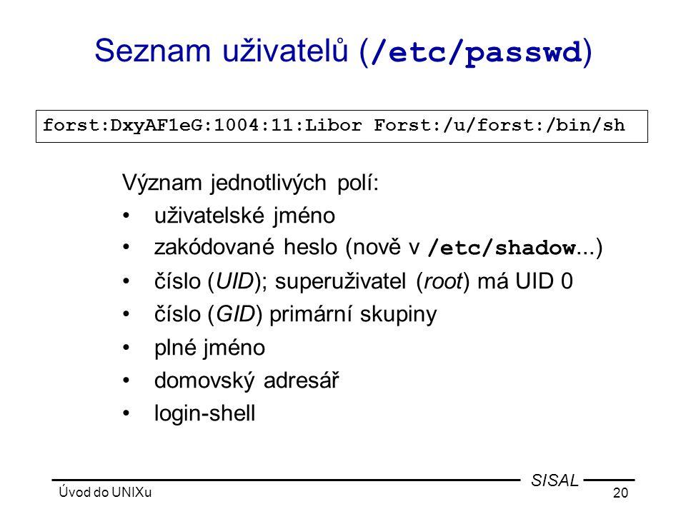Úvod do UNIXu 20 SISAL Seznam uživatelů ( /etc/passwd ) forst:DxyAF1eG:1004:11:Libor Forst:/u/forst:/bin/sh Význam jednotlivých polí: • uživatelské jméno • zakódované heslo (nově v /etc/shadow...) • číslo (UID); superuživatel (root) má UID 0 • číslo (GID) primární skupiny • plné jméno • domovský adresář • login-shell