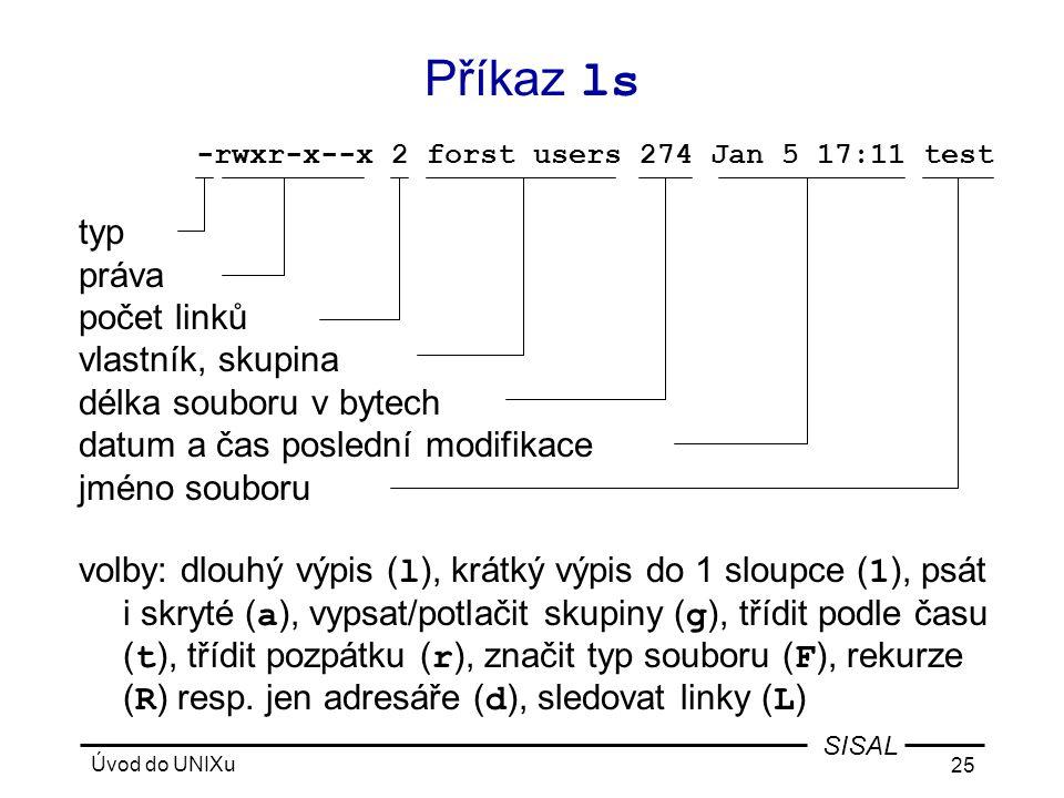Úvod do UNIXu 25 SISAL typ práva počet linků vlastník, skupina délka souboru v bytech datum a čas poslední modifikace jméno souboru volby: dlouhý výpis ( l ), krátký výpis do 1 sloupce ( 1 ), psát i skryté ( a ), vypsat/potlačit skupiny ( g ), třídit podle času ( t ), třídit pozpátku ( r ), značit typ souboru ( F ), rekurze ( R ) resp.