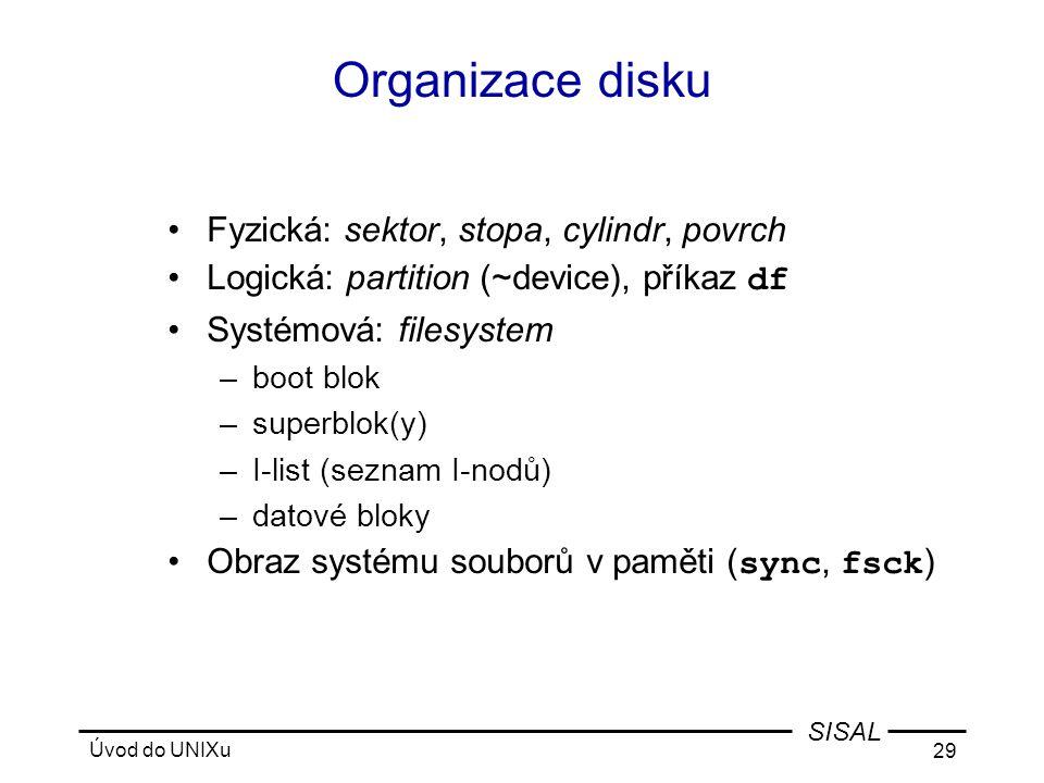 Úvod do UNIXu 29 SISAL Organizace disku •Fyzická: sektor, stopa, cylindr, povrch •Logická: partition (~device), příkaz df •Systémová: filesystem –boot blok –superblok(y) –I-list (seznam I-nodů) –datové bloky •Obraz systému souborů v paměti ( sync, fsck )