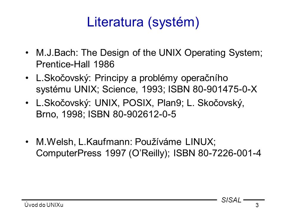Úvod do UNIXu 4 SISAL Literatura (programování) •M.Jelen: UNIX V - programování v systému; Grada Praha 1993; ISBN 80-85623-16-1 •B.Rosenblatt: Learning the Korn Shell; O'Reilly & Associates 1993; ISBN 1-56592-054-6 •D.Dougherty: sed & awk; O'Reilly & Associates 1990; ISBN 0-937175-59-5 •D.Curry: Using C on the UNIX System; O'Reilly & Associates 1985,7,8; ISBN 0-937175-23-4 •A.Oram, S.Talbott: Managing Projects with make; O'Reilly & Associates 1986,91; ISBN 0-937175-90-0