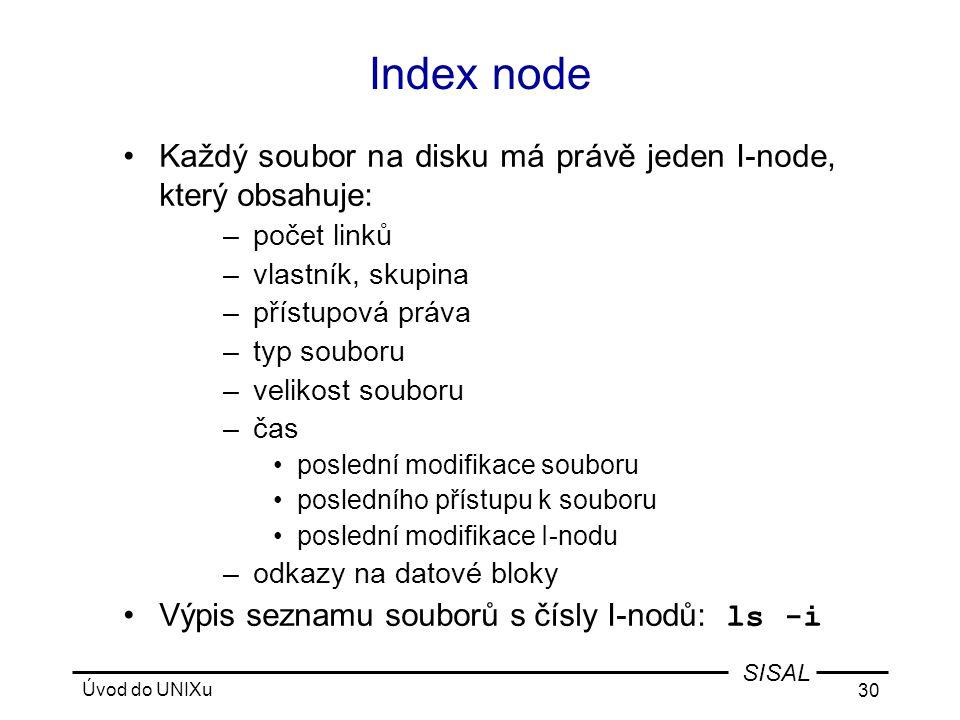 Úvod do UNIXu 30 SISAL Index node •Každý soubor na disku má právě jeden I-node, který obsahuje: –počet linků –vlastník, skupina –přístupová práva –typ souboru –velikost souboru –čas •poslední modifikace souboru •posledního přístupu k souboru •poslední modifikace I-nodu –odkazy na datové bloky •Výpis seznamu souborů s čísly I-nodů: ls -i