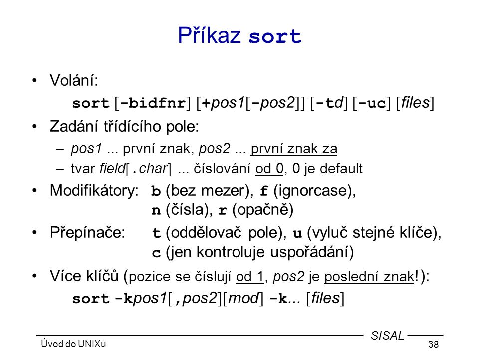 Úvod do UNIXu 38 SISAL Příkaz sort •Volání: sort [ -bidfnr ] [ + pos1 [ - pos2 ]] [ -t d ] [ -uc ] [ files ] •Zadání třídícího pole: –pos1...
