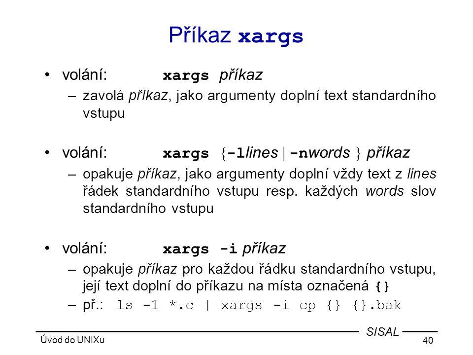 Úvod do UNIXu 40 SISAL Příkaz xargs •volání: xargs příkaz –zavolá příkaz, jako argumenty doplní text standardního vstupu •volání: xargs { -l lines | -n words } příkaz –opakuje příkaz, jako argumenty doplní vždy text z lines řádek standardního vstupu resp.