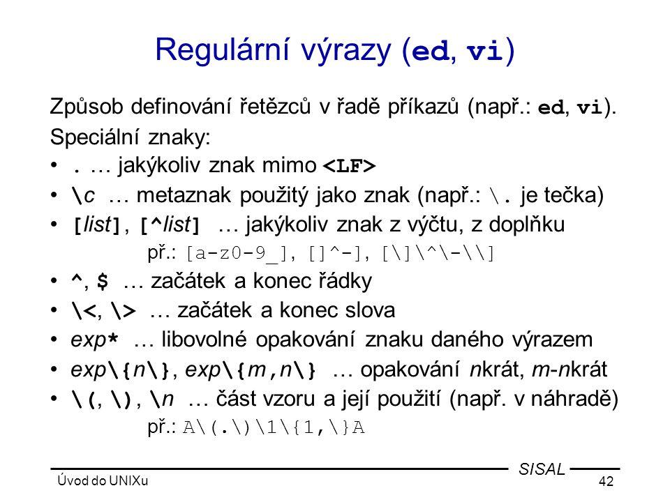 Úvod do UNIXu 42 SISAL Regulární výrazy ( ed, vi ) Způsob definování řetězců v řadě příkazů (např.: ed, vi ).