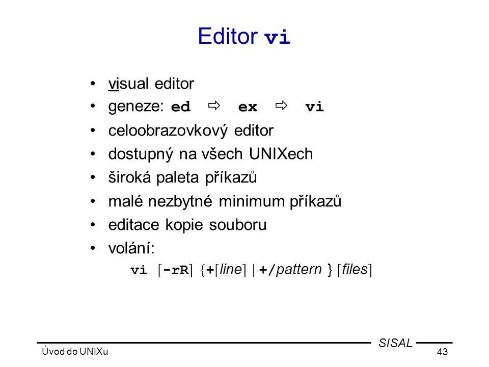 Úvod do UNIXu 43 SISAL Editor vi •vi •visual editor •geneze: ed  ex  vi •celoobrazovkový editor •dostupný na všech UNIXech •široká paleta příkazů •malé nezbytné minimum příkazů •editace kopie souboru •volání: vi [ -rR ] { + [ line ] | +/ pattern } [ files ]
