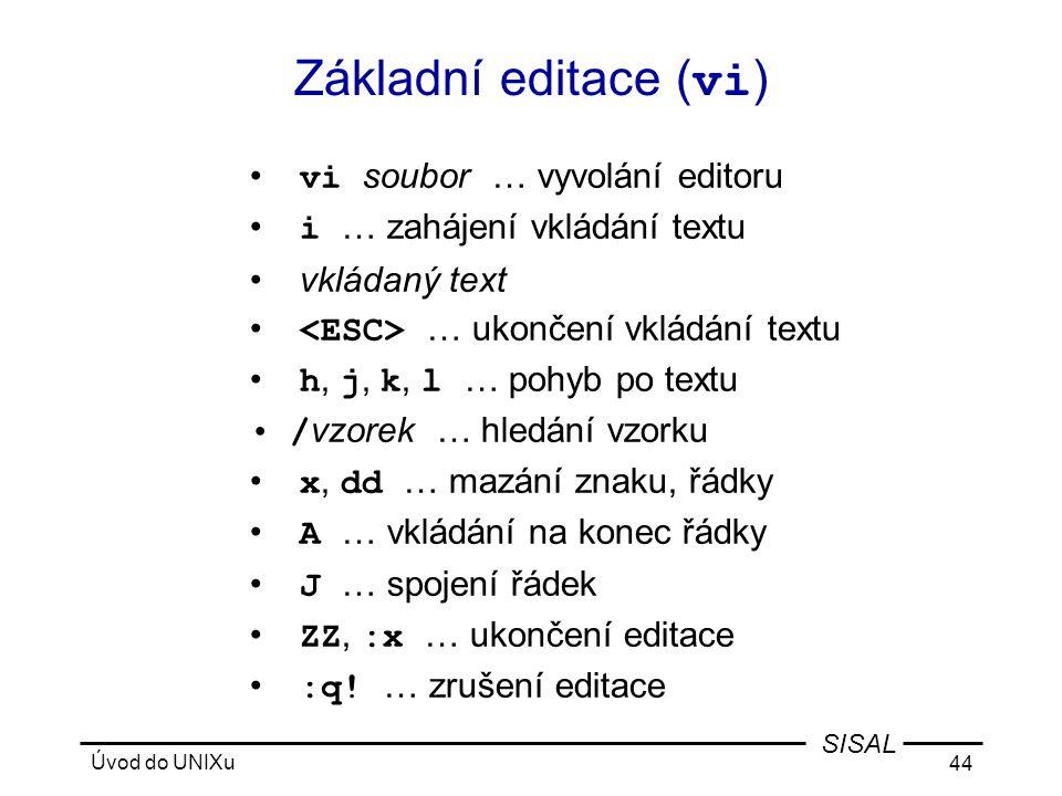 Úvod do UNIXu 44 SISAL Základní editace ( vi ) • vi soubor … vyvolání editoru • i … zahájení vkládání textu • vkládaný text • … ukončení vkládání textu • h, j, k, l … pohyb po textu •/ vzorek … hledání vzorku • x, dd … mazání znaku, řádky • A … vkládání na konec řádky • J … spojení řádek • ZZ, :x … ukončení editace • :q.