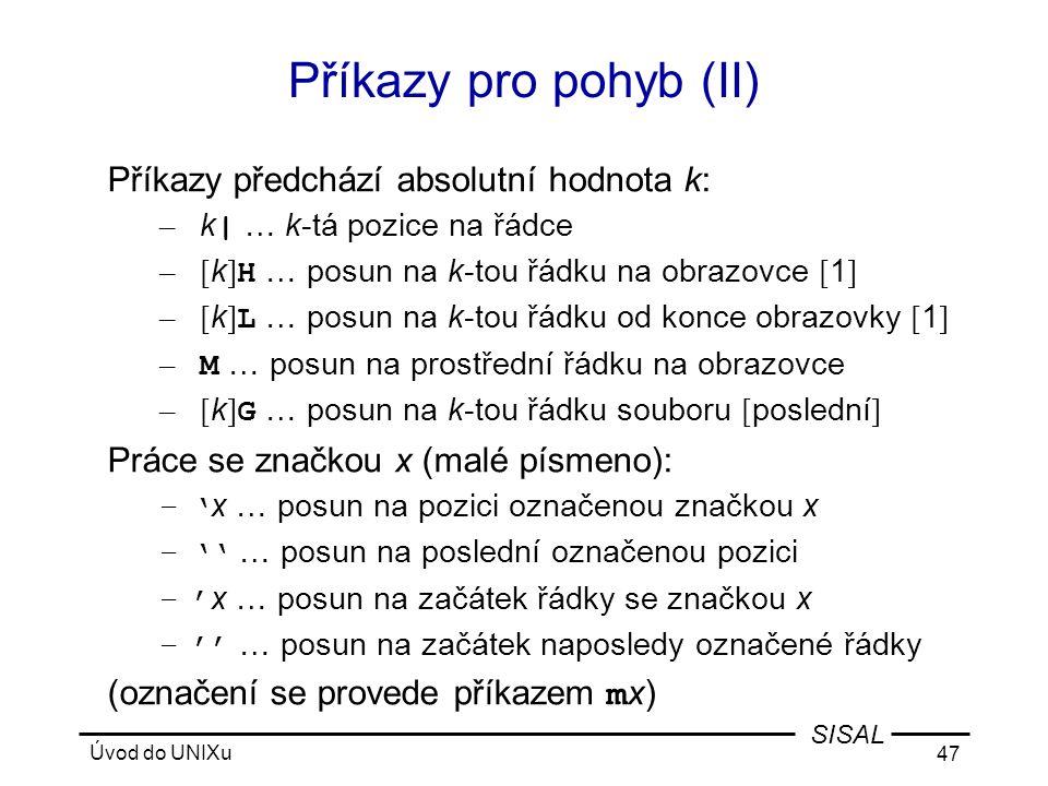 Úvod do UNIXu 47 SISAL Příkazy pro pohyb (II) Příkazy předchází absolutní hodnota k: – k | … k-tá pozice na řádce – [ k ] H … posun na k-tou řádku na obrazovce [ 1 ] – [ k ] L … posun na k-tou řádku od konce obrazovky [ 1 ] – M … posun na prostřední řádku na obrazovce – [ k ] G … posun na k-tou řádku souboru [ poslední ] Práce se značkou x (malé písmeno): –' x … posun na pozici označenou značkou x –'' … posun na poslední označenou pozici –' x … posun na začátek řádky se značkou x –'' … posun na začátek naposledy označené řádky (označení se provede příkazem m x)