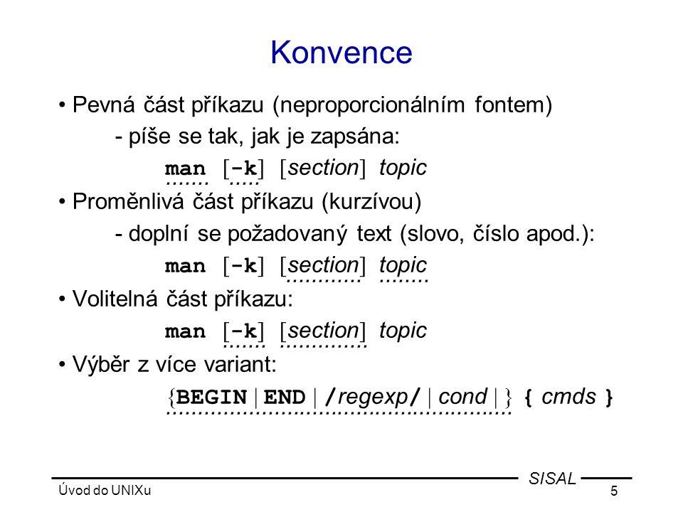 Úvod do UNIXu 5 SISAL Konvence •Pevná část příkazu (neproporcionálním fontem) - píše se tak, jak je zapsána: man [ -k ][ section ] topic............