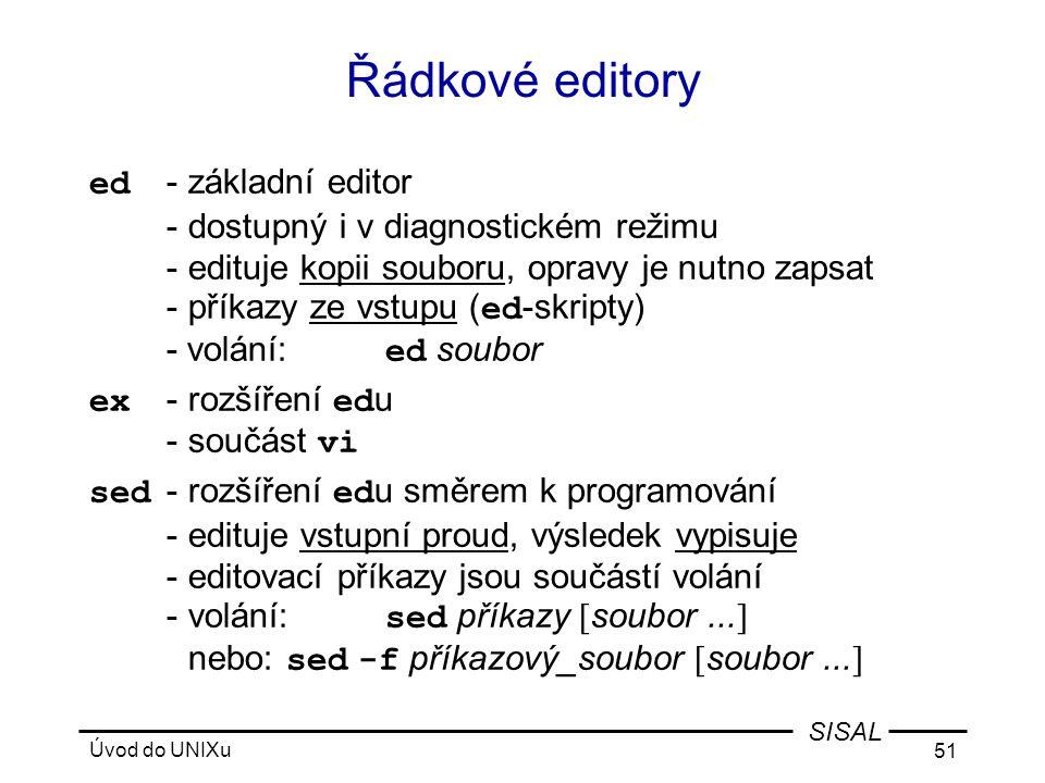 Úvod do UNIXu 51 SISAL Řádkové editory ed -základní editor -dostupný i v diagnostickém režimu -edituje kopii souboru, opravy je nutno zapsat -příkazy ze vstupu ( ed -skripty) - volání: ed soubor ex -rozšíření ed u -součást vi sed -rozšíření ed u směrem k programování -edituje vstupní proud, výsledek vypisuje -editovací příkazy jsou součástí volání -volání: sed příkazy [ soubor...
