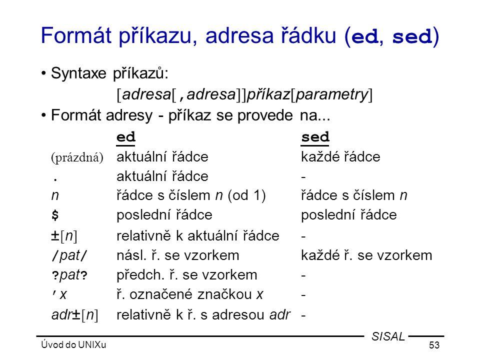 Úvod do UNIXu 53 SISAL Formát příkazu, adresa řádku ( ed, sed ) •Syntaxe příkazů: [ adresa [, adresa ]] příkaz [ parametry ] •Formát adresy - příkaz se provede na...