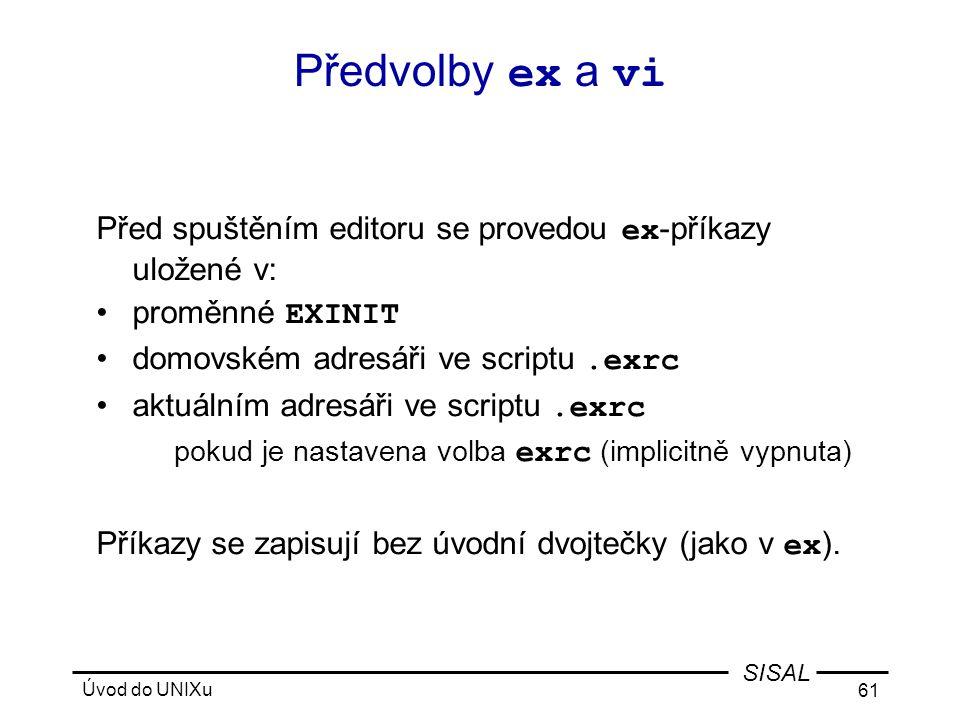 Úvod do UNIXu 61 SISAL Předvolby ex a vi Před spuštěním editoru se provedou ex -příkazy uložené v: •proměnné EXINIT •domovském adresáři ve scriptu.exrc •aktuálním adresáři ve scriptu.exrc pokud je nastavena volba exrc (implicitně vypnuta) Příkazy se zapisují bez úvodní dvojtečky (jako v ex ).
