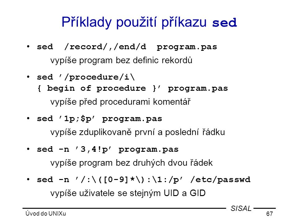 Úvod do UNIXu 67 SISAL Příklady použití příkazu sed •sed /record/,/end/d program.pas vypíše program bez definic rekordů •sed '/procedure/i\ { begin of procedure }' program.pas vypíše před procedurami komentář •sed '1p;$p' program.pas vypíše zduplikovaně první a poslední řádku •sed -n '3,4!p' program.pas vypíše program bez druhých dvou řádek •sed -n '/:\([0-9]*\):\1:/p' /etc/passwd vypíše uživatele se stejným UID a GID