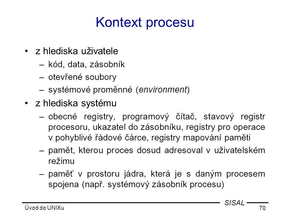 Úvod do UNIXu 70 SISAL Kontext procesu •z hlediska uživatele –kód, data, zásobník –otevřené soubory –systémové proměnné (environment) •z hlediska systému –obecné registry, programový čítač, stavový registr procesoru, ukazatel do zásobníku, registry pro operace v pohyblivé řádové čárce, registry mapování paměti –pamět, kterou proces dosud adresoval v uživatelském režimu –paměť v prostoru jádra, která je s daným procesem spojena (např.