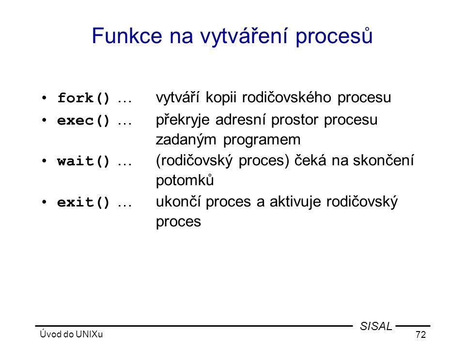 Úvod do UNIXu 72 SISAL Funkce na vytváření procesů •fork() …vytváří kopii rodičovského procesu •exec() …překryje adresní prostor procesu zadaným programem •wait() …(rodičovský proces) čeká na skončení potomků •exit() …ukončí proces a aktivuje rodičovský proces