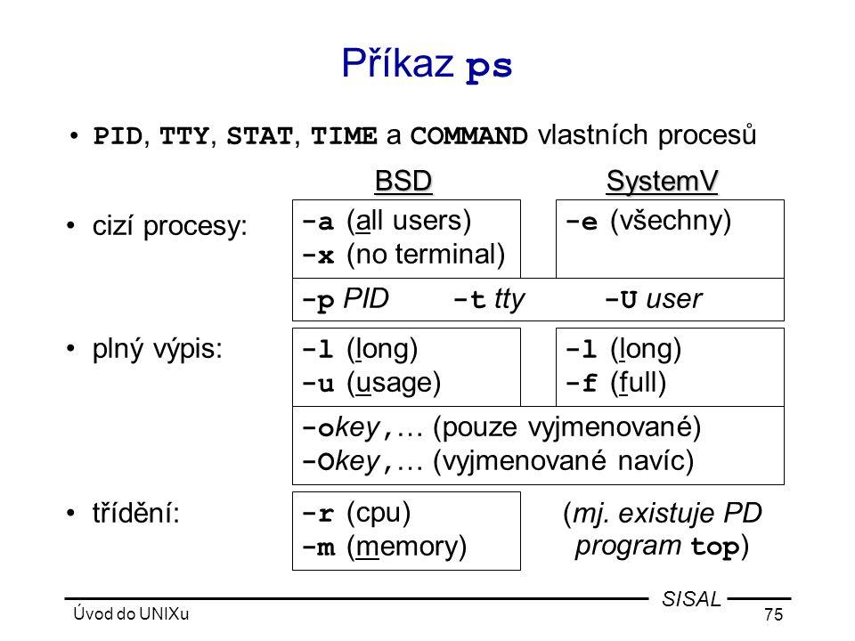 Úvod do UNIXu 75 SISAL Příkaz ps •PID, TTY, STAT, TIME a COMMAND vlastních procesů BSDSystemV •cizí procesy: •plný výpis: •třídění:(mj.