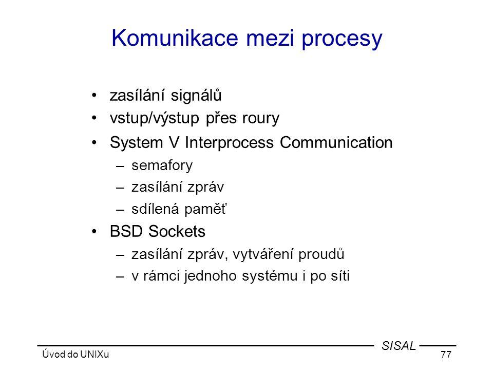 Úvod do UNIXu 77 SISAL Komunikace mezi procesy •zasílání signálů •vstup/výstup přes roury •System V Interprocess Communication –semafory –zasílání zpráv –sdílená paměť •BSD Sockets –zasílání zpráv, vytváření proudů –v rámci jednoho systému i po síti