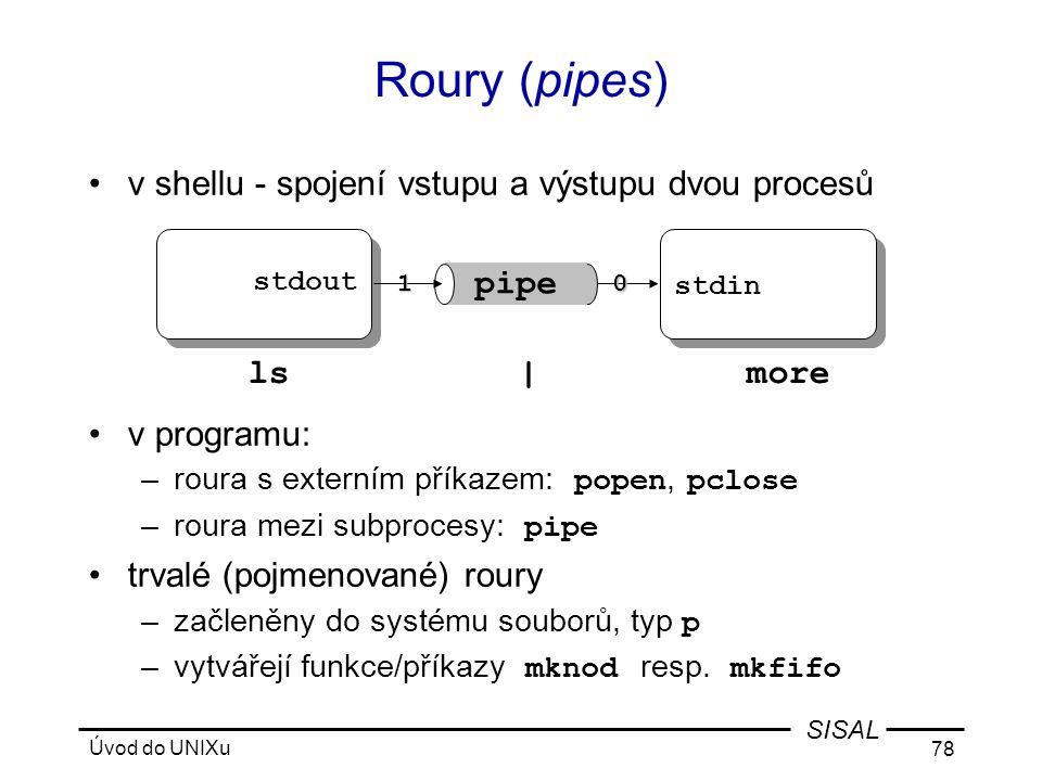 Úvod do UNIXu 78 SISAL Roury (pipes) •v shellu - spojení vstupu a výstupu dvou procesů •v programu: –roura s externím příkazem: popen, pclose –roura mezi subprocesy: pipe •trvalé (pojmenované) roury –začleněny do systému souborů, typ p –vytvářejí funkce/příkazy mknod resp.