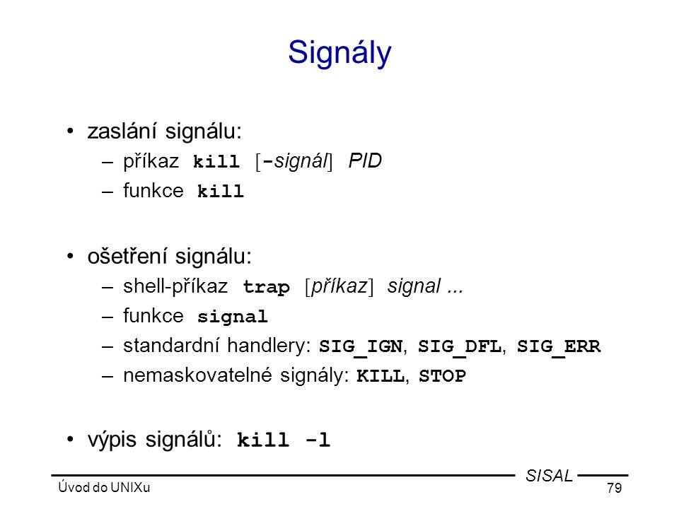 Úvod do UNIXu 79 SISAL Signály •zaslání signálu: –příkaz kill [ - signál ] PID –funkce kill •ošetření signálu: –shell-příkaz trap [ příkaz ] signal...