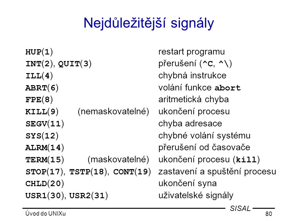 Úvod do UNIXu 80 SISAL Nejdůležitější signály HUP ( 1 )restart programu INT ( 2 ), QUIT ( 3 )přerušení ( ^C, ^\ ) ILL ( 4 )chybná instrukce ABRT ( 6 ) volání funkce abort FPE ( 8 )aritmetická chyba KILL ( 9 )(nemaskovatelné)ukončení procesu SEGV ( 11 )chyba adresace SYS ( 12 )chybné volání systému ALRM ( 14 )přerušení od časovače TERM ( 15 )(maskovatelné)ukončení procesu ( kill ) STOP ( 17 ), TSTP ( 18 ), CONT ( 19 )zastavení a spuštění procesu CHLD ( 20 )ukončení syna USR1 ( 30 ), USR2 ( 31 )uživatelské signály