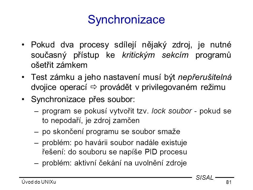 Úvod do UNIXu 81 SISAL Synchronizace •Pokud dva procesy sdílejí nějaký zdroj, je nutné současný přístup ke kritickým sekcím programů ošetřit zámkem •Test zámku a jeho nastavení musí být nepřerušitelná dvojice operací  provádět v privilegovaném režimu •Synchronizace přes soubor: –program se pokusí vytvořit tzv.