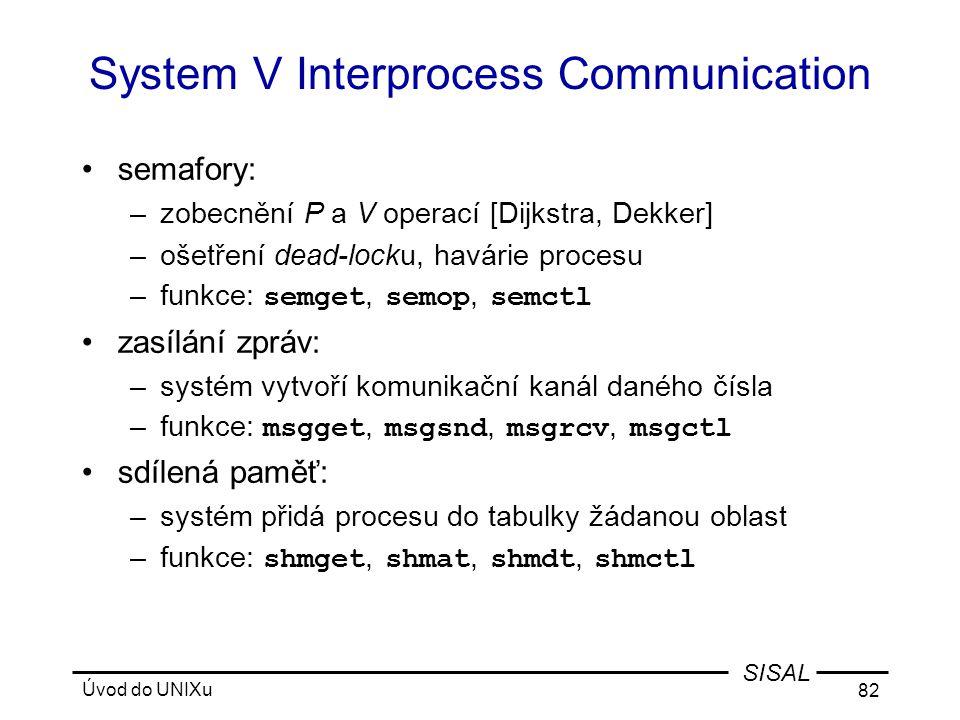 Úvod do UNIXu 82 SISAL System V Interprocess Communication •semafory: –zobecnění P a V operací [Dijkstra, Dekker] –ošetření dead-locku, havárie procesu –funkce: semget, semop, semctl •zasílání zpráv: –systém vytvoří komunikační kanál daného čísla –funkce: msgget, msgsnd, msgrcv, msgctl •sdílená paměť: –systém přidá procesu do tabulky žádanou oblast –funkce: shmget, shmat, shmdt, shmctl