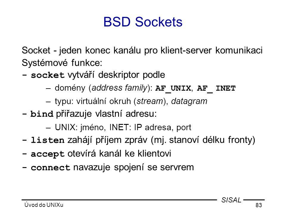 Úvod do UNIXu 83 SISAL BSD Sockets Socket - jeden konec kanálu pro klient-server komunikaci Systémové funkce: -socket vytváří deskriptor podle –domény (address family): AF_UNIX, AF_ INET –typu: virtuální okruh (stream), datagram -bind přiřazuje vlastní adresu: –UNIX: jméno, INET: IP adresa, port -listen zahájí příjem zpráv (mj.