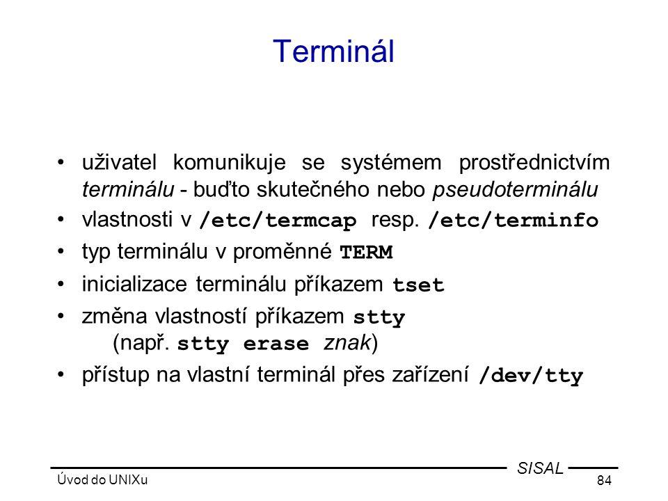 Úvod do UNIXu 84 SISAL Terminál •uživatel komunikuje se systémem prostřednictvím terminálu - buďto skutečného nebo pseudoterminálu •vlastnosti v /etc/termcap resp.