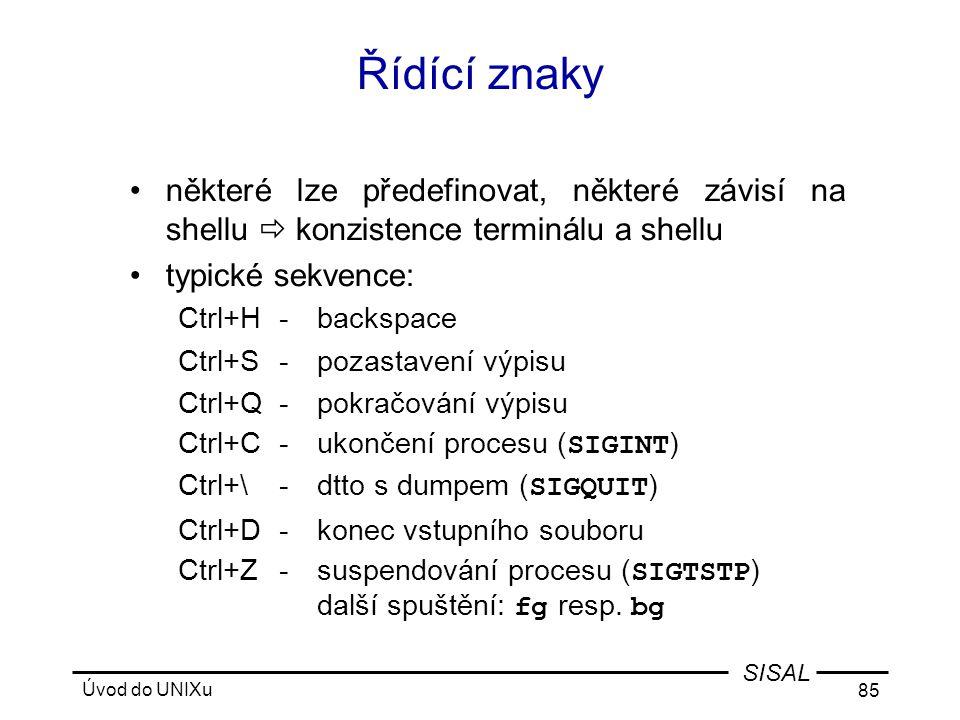 Úvod do UNIXu 85 SISAL Řídící znaky •některé lze předefinovat, některé závisí na shellu  konzistence terminálu a shellu •typické sekvence: Ctrl+H-backspace Ctrl+S-pozastavení výpisu Ctrl+Q-pokračování výpisu Ctrl+C-ukončení procesu ( SIGINT ) Ctrl+\-dtto s dumpem ( SIGQUIT ) Ctrl+D-konec vstupního souboru Ctrl+Z-suspendování procesu ( SIGTSTP ) další spuštění: fg resp.