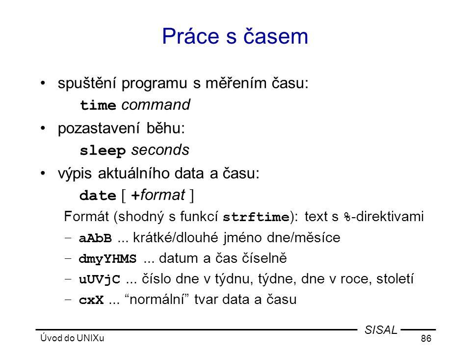 Úvod do UNIXu 86 SISAL Práce s časem •spuštění programu s měřením času: time command •pozastavení běhu: sleep seconds •výpis aktuálního data a času: date [ + format ] Formát (shodný s funkcí strftime ): text s % -direktivami –aAbB...