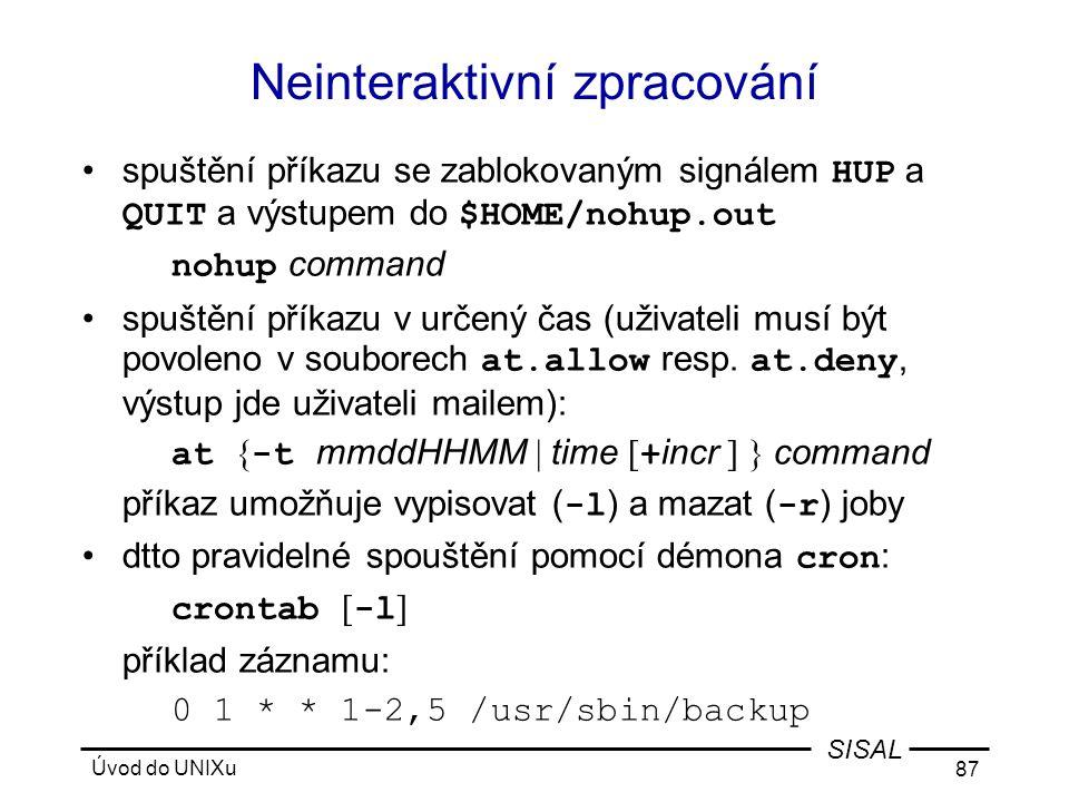 Úvod do UNIXu 87 SISAL Neinteraktivní zpracování •spuštění příkazu se zablokovaným signálem HUP a QUIT a výstupem do $HOME/nohup.out nohup command •spuštění příkazu v určený čas (uživateli musí být povoleno v souborech at.allow resp.