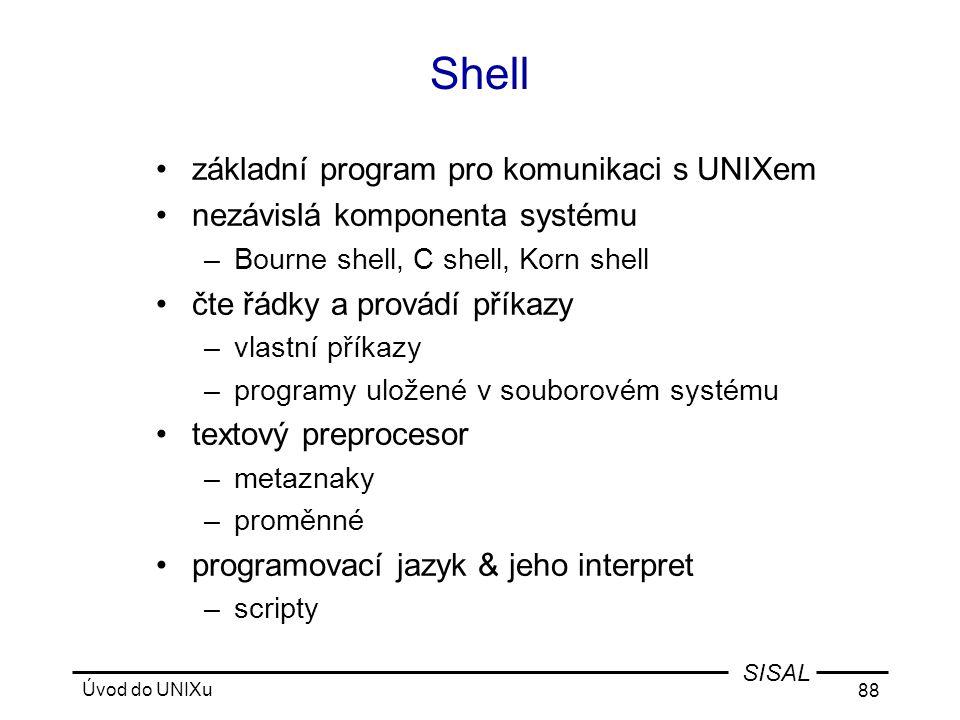 Úvod do UNIXu 88 SISAL Shell •základní program pro komunikaci s UNIXem •nezávislá komponenta systému –Bourne shell, C shell, Korn shell •čte řádky a provádí příkazy –vlastní příkazy –programy uložené v souborovém systému •textový preprocesor –metaznaky –proměnné •programovací jazyk & jeho interpret –scripty