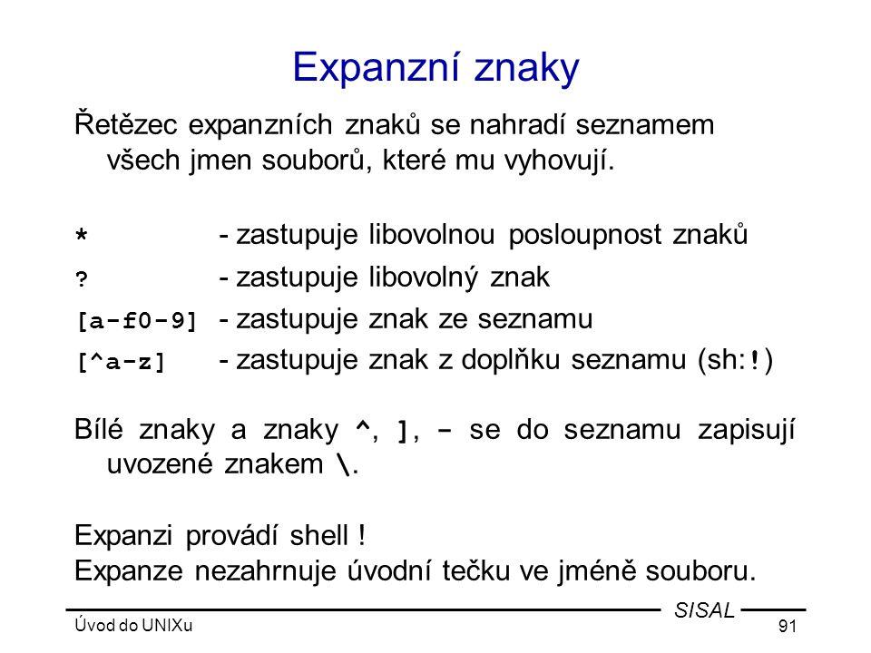 Úvod do UNIXu 91 SISAL Expanzní znaky Řetězec expanzních znaků se nahradí seznamem všech jmen souborů, které mu vyhovují.