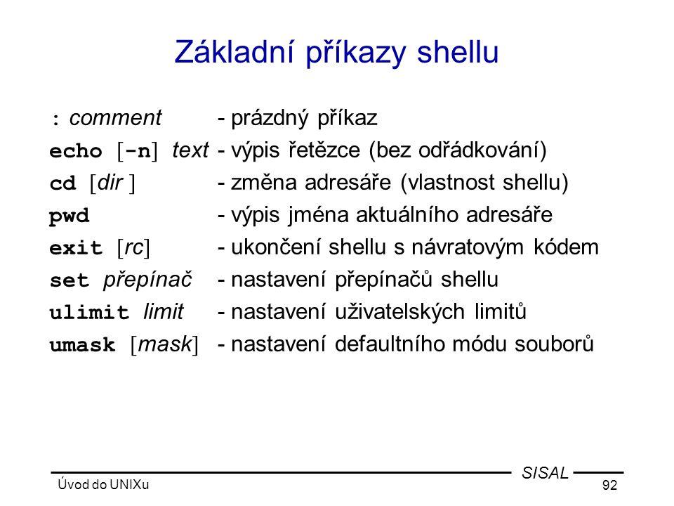 Úvod do UNIXu 92 SISAL Základní příkazy shellu : comment- prázdný příkaz echo [ -n ] text- výpis řetězce (bez odřádkování) cd [ dir ] - změna adresáře (vlastnost shellu) pwd - výpis jména aktuálního adresáře exit [ rc ] - ukončení shellu s návratovým kódem set přepínač- nastavení přepínačů shellu ulimit limit- nastavení uživatelských limitů umask [ mask ] - nastavení defaultního módu souborů
