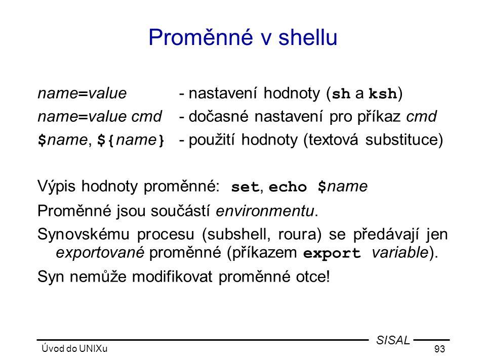 Úvod do UNIXu 93 SISAL Proměnné v shellu name = value- nastavení hodnoty ( sh a ksh ) name = value cmd- dočasné nastavení pro příkaz cmd $ name, ${ name } - použití hodnoty (textová substituce) Výpis hodnoty proměnné: set, echo $ name Proměnné jsou součástí environmentu.