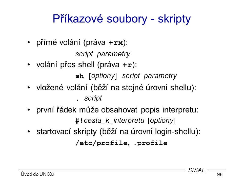 Úvod do UNIXu 96 SISAL Příkazové soubory - skripty •přímé volání (práva +rx ): script parametry •volání přes shell (práva +r ): sh [ optiony ] script parametry •vložené volání (běží na stejné úrovni shellu):.