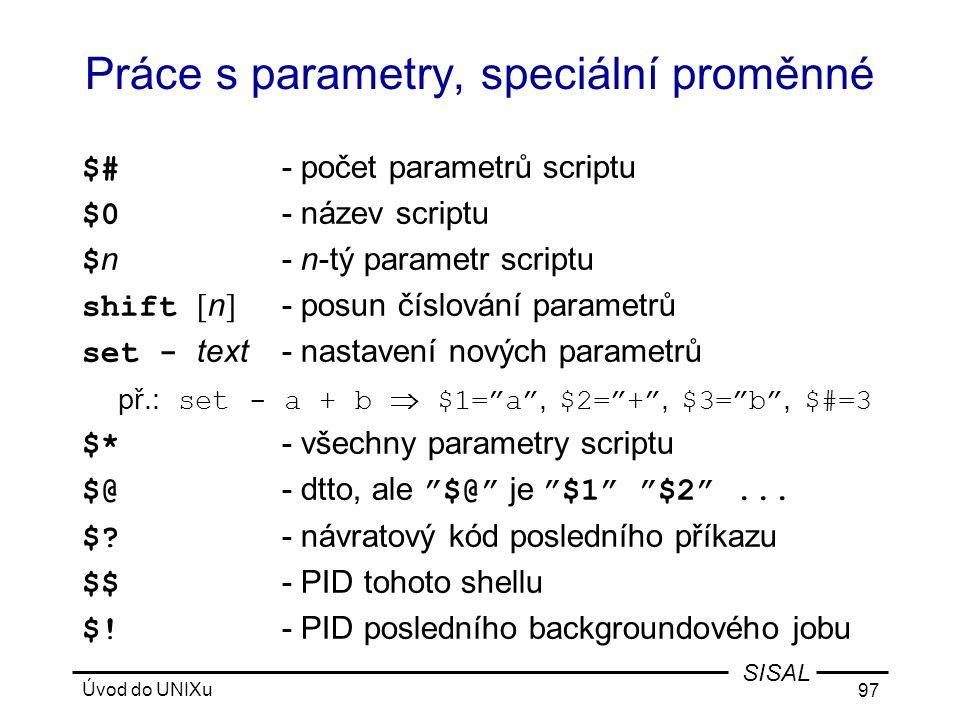 Úvod do UNIXu 97 SISAL Práce s parametry, speciální proměnné $# - počet parametrů scriptu $0 - název scriptu $ n- n-tý parametr scriptu shift [ n ] - posun číslování parametrů set - text- nastavení nových parametrů př.: set - a + b  $1= a , $2= + , $3= b , $#=3 $* - všechny parametry scriptu $@ - dtto, ale $@ je $1 $2 ...