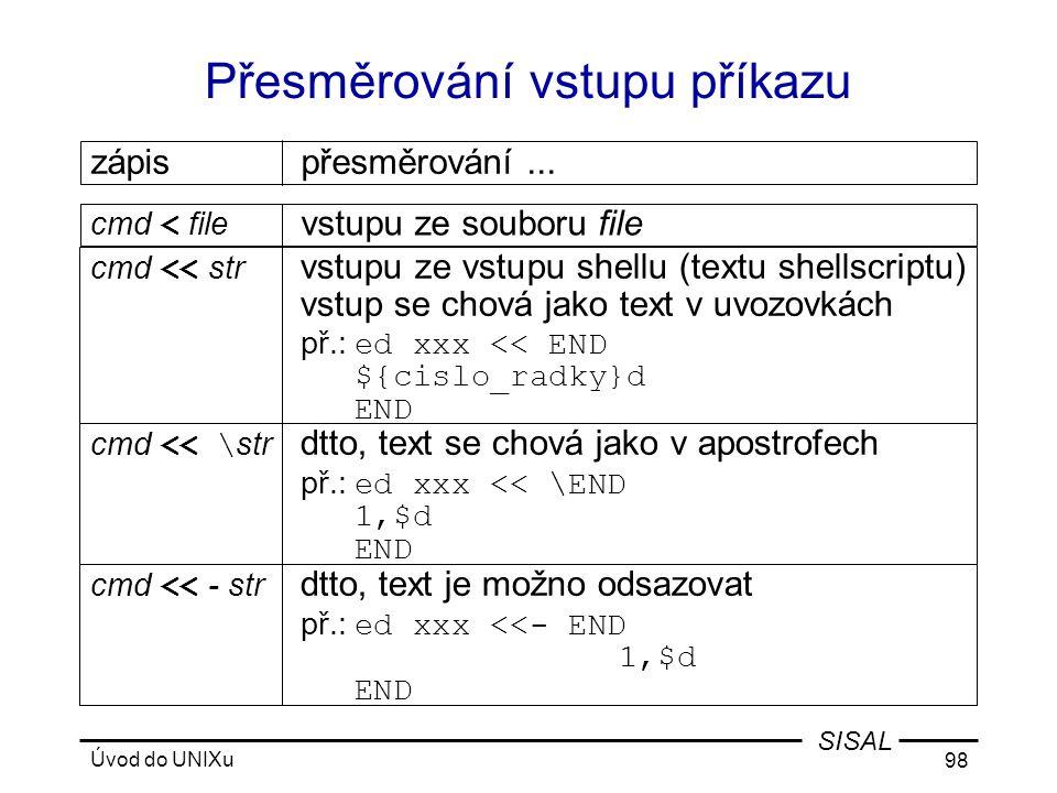 Úvod do UNIXu 98 SISAL Přesměrování vstupu příkazu cmd << \ str dtto, text se chová jako v apostrofech př.: ed xxx << \END 1,$d END cmd < file vstupu ze souboru file zápispřesměrování...