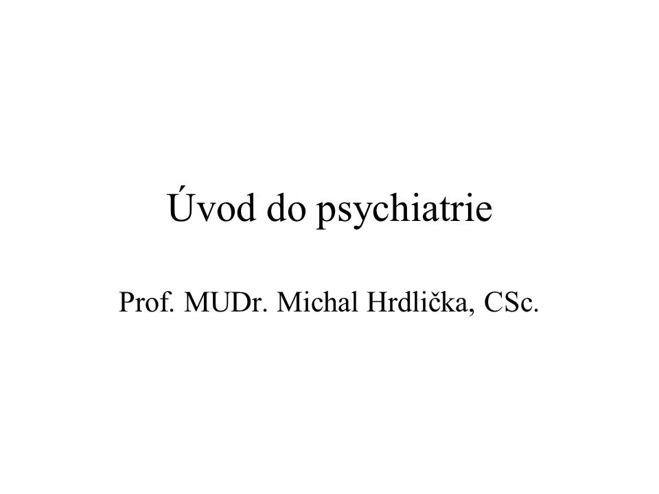 Úvod do psychiatrie Prof. MUDr. Michal Hrdlička, CSc.