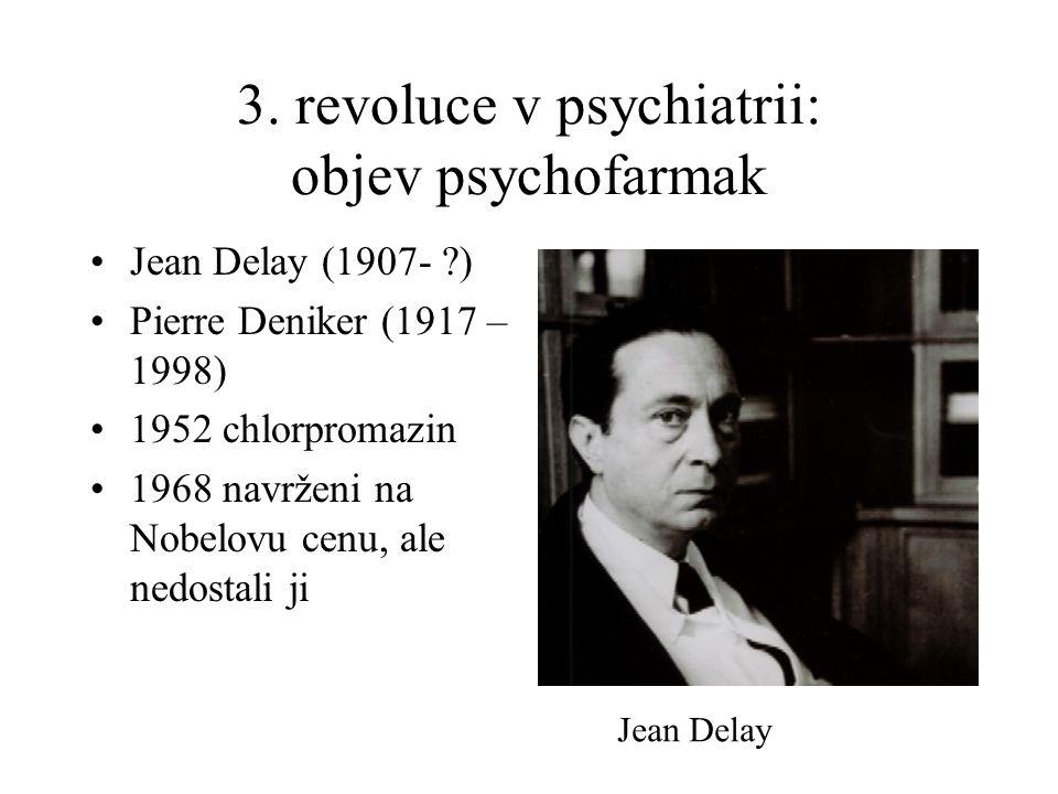3. revoluce v psychiatrii: objev psychofarmak •Jean Delay (1907- ?) •Pierre Deniker (1917 – 1998) •1952 chlorpromazin •1968 navrženi na Nobelovu cenu,