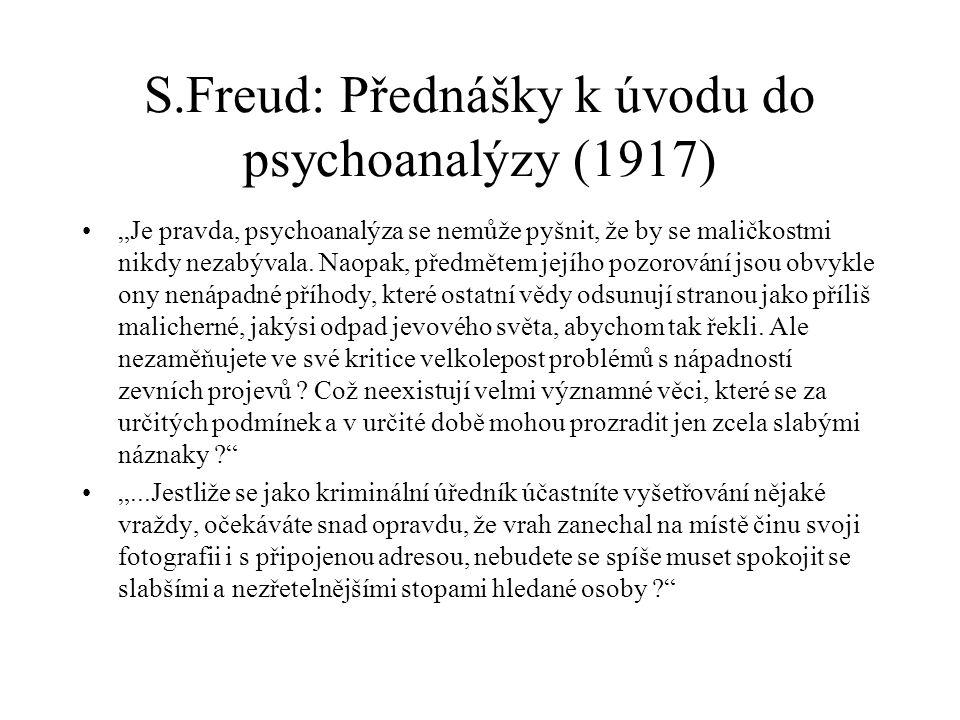 """S.Freud: Přednášky k úvodu do psychoanalýzy (1917) •""""Je pravda, psychoanalýza se nemůže pyšnit, že by se maličkostmi nikdy nezabývala. Naopak, předmět"""
