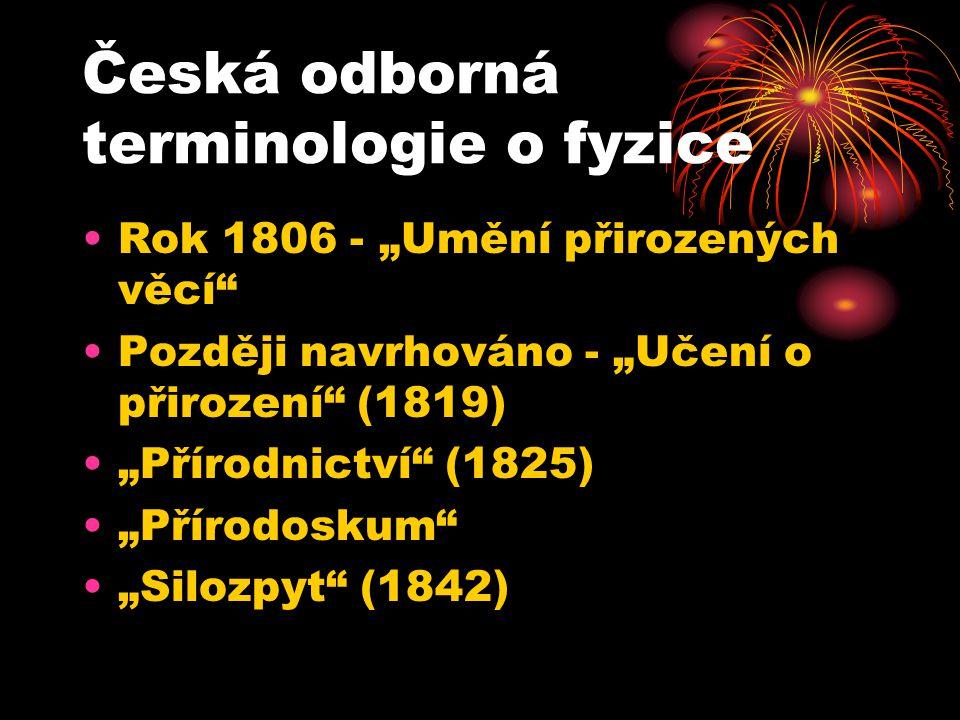 """Česká odborná terminologie o fyzice •Rok 1806 - """"Umění přirozených věcí"""" •Později navrhováno - """"Učení o přirození"""" (1819) •""""Přírodnictví"""" (1825) •""""Pří"""
