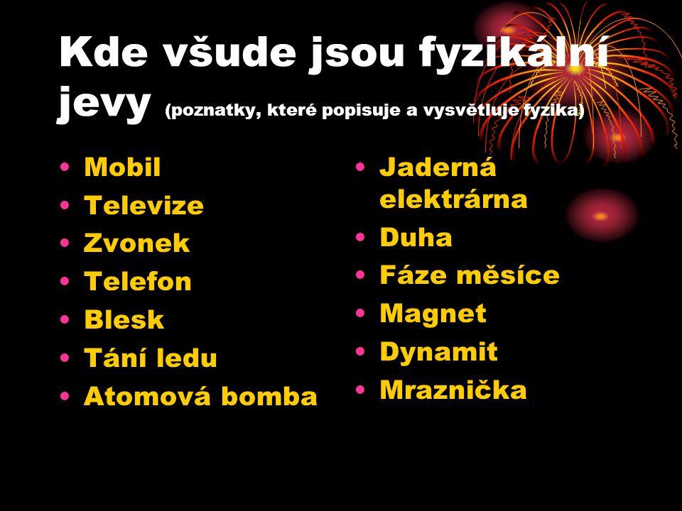 Kde všude jsou fyzikální jevy (poznatky, které popisuje a vysvětluje fyzika) •Mobil •Televize •Zvonek •Telefon •Blesk •Tání ledu •Atomová bomba •Jader