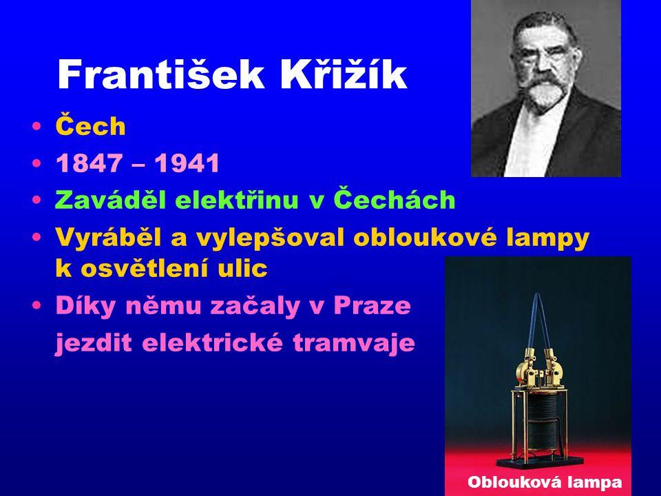 František Křižík •Čech •1847 – 1941 •Zaváděl elektřinu v Čechách •Vyráběl a vylepšoval obloukové lampy k osvětlení ulic •Díky němu začaly v Praze jezd