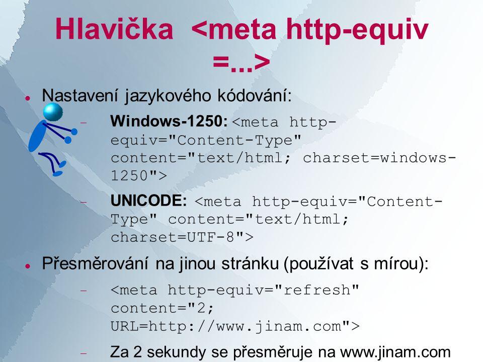 Hlavička  Nastavení jazykového kódování:  Windows-1250:  UNICODE:  Přesměrování na jinou stránku (používat s mírou):   Za 2 sekundy se přesměruje na www.jinam.com