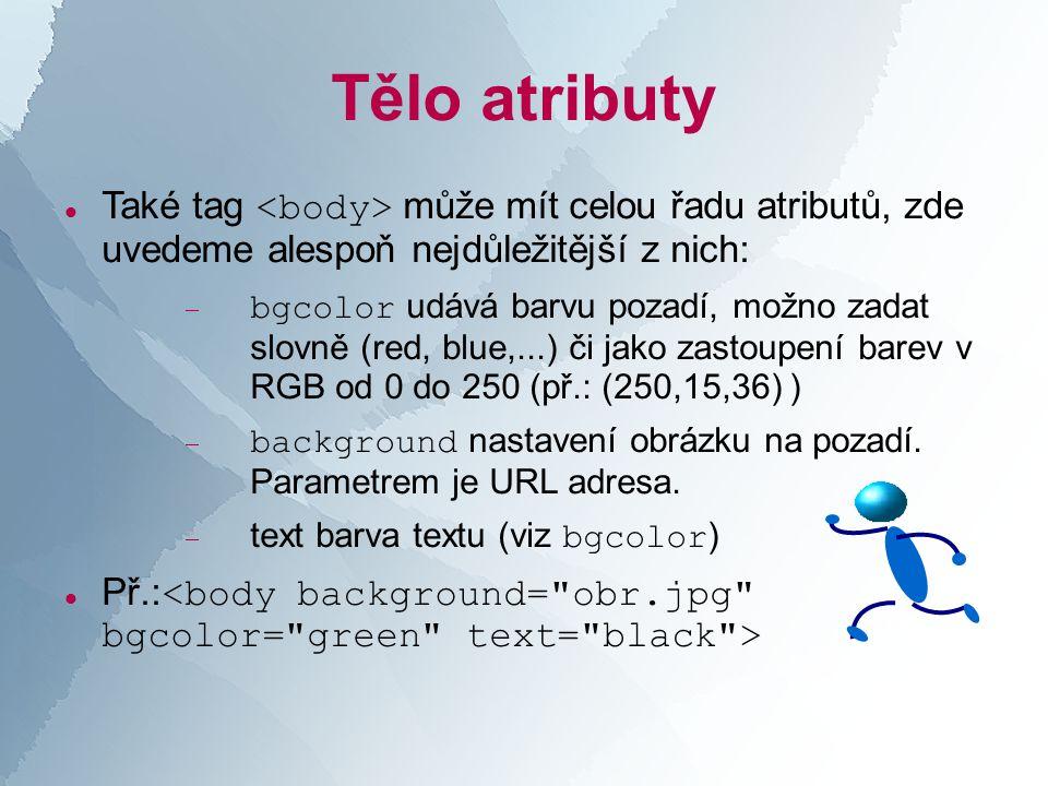 Tělo atributy  Také tag může mít celou řadu atributů, zde uvedeme alespoň nejdůležitější z nich:  bgcolor udává barvu pozadí, možno zadat slovně (red, blue,...) či jako zastoupení barev v RGB od 0 do 250 (př.: (250,15,36) )  background nastavení obrázku na pozadí.