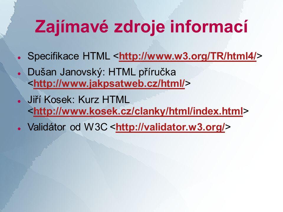 Zajímavé zdroje informací  Specifikace HTML http://www.w3.org/TR/html4/  Dušan Janovský: HTML příručka http://www.jakpsatweb.cz/html/  Jiří Kosek: Kurz HTML http://www.kosek.cz/clanky/html/index.html  Validátor od W3C http://validator.w3.org/